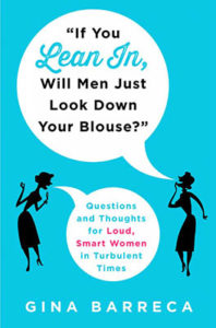 Gina's book, If You Lean In, Will Men Just Look Down Your Blouse? is available now on Amazon and Indiebound.