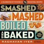 Smashed Mashed Boiled and Baked and Fried Too by Raghavan Iyer