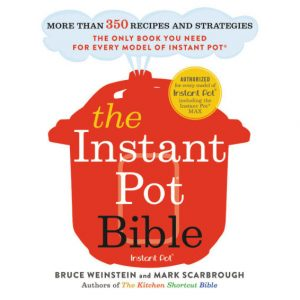 The Instant Pot Bible by Bruce Weinstein and Mark Scarbrough